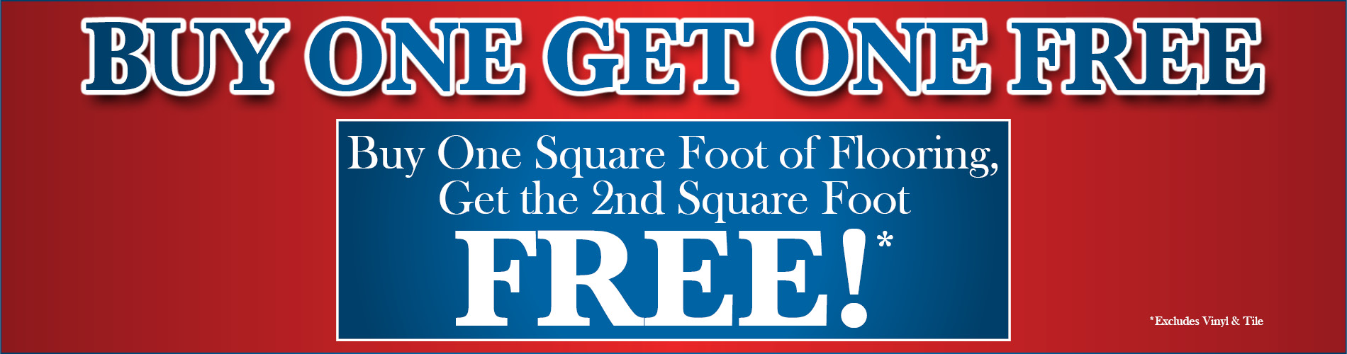 Buy one get one free sale!  Buy one sq.ft. of flooring and get the second sq.ft. FREE!
